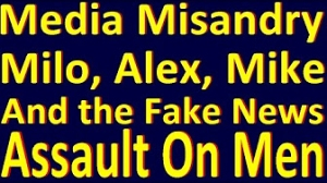 Media Misandry: Milo, Alex, Mike & the Fake News Assault on Men